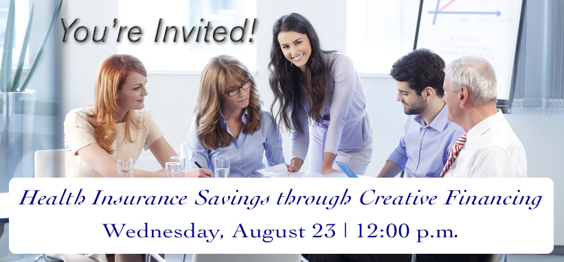 You're Invited! Health Insurance Savings through Creative Financing